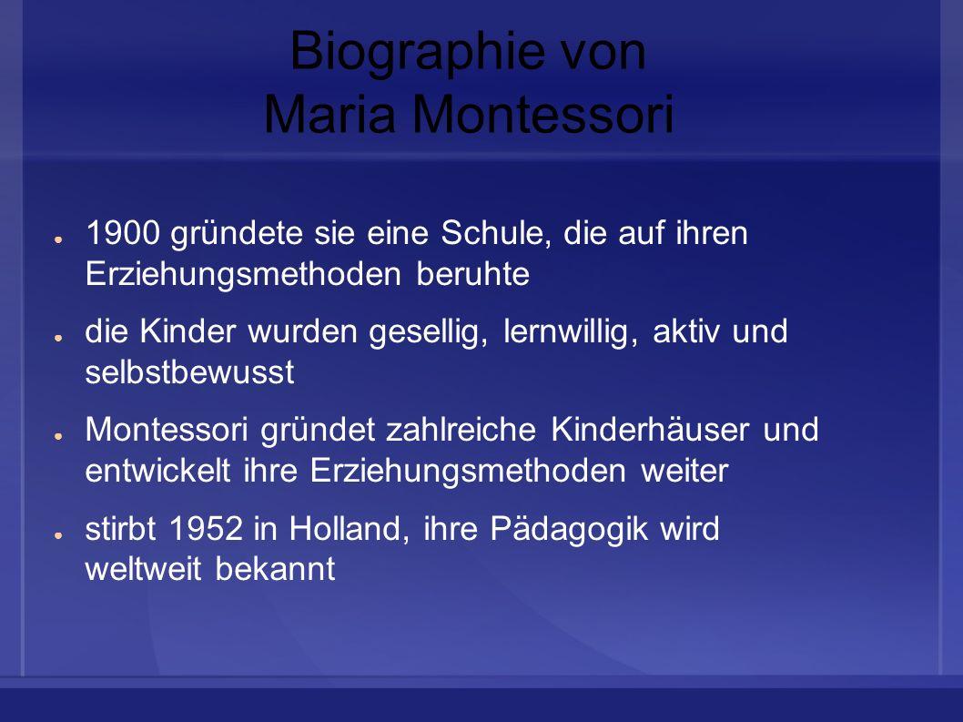 Biographie von Maria Montessori 1900 gründete sie eine Schule, die auf ihren Erziehungsmethoden beruhte die Kinder wurden gesellig, lernwillig, aktiv