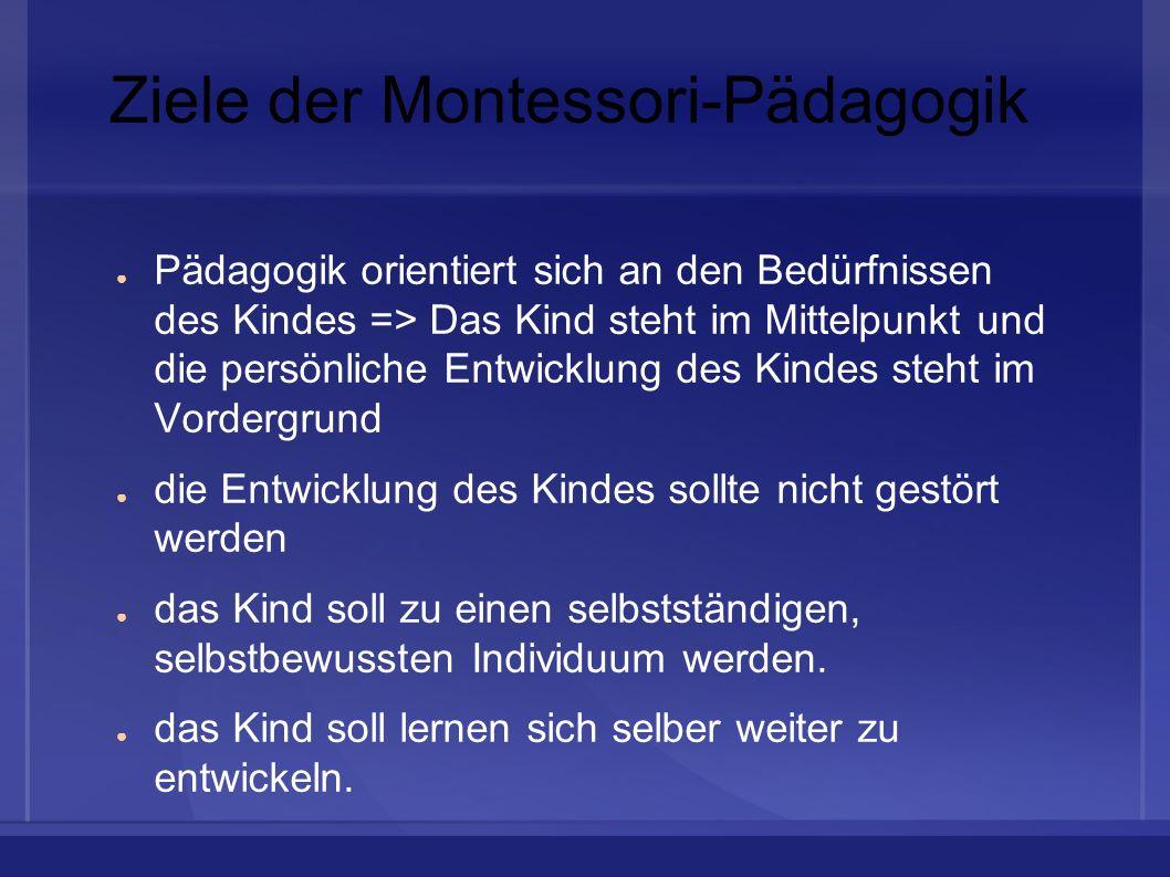Ziele der Montessori-Pädagogik Pädagogik orientiert sich an den Bedürfnissen des Kindes => Das Kind steht im Mittelpunkt und die persönliche Entwicklu