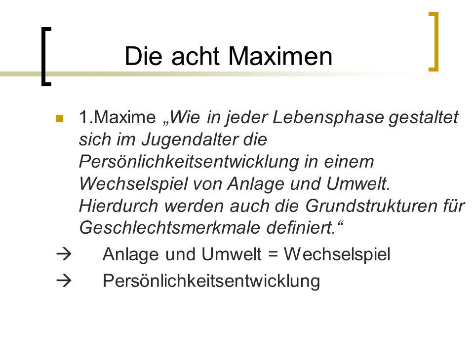 Die acht Maximen 1.Maxime Wie in jeder Lebensphase gestaltet sich im Jugendalter die Persönlichkeitsentwicklung in einem Wechselspiel von Anlage und Umwelt.