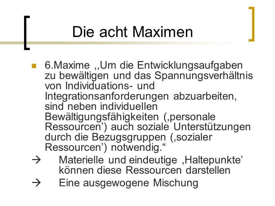Die acht Maximen 6.Maxime,,Um die Entwicklungsaufgaben zu bewältigen und das Spannungsverhältnis von Individuations- und Integrationsanforderungen abzuarbeiten, sind neben individuellen Bewältigungsfähigkeiten (,personale Ressourcen) auch soziale Unterstützungen durch die Bezugsgruppen (,sozialer Ressourcen) notwendig.