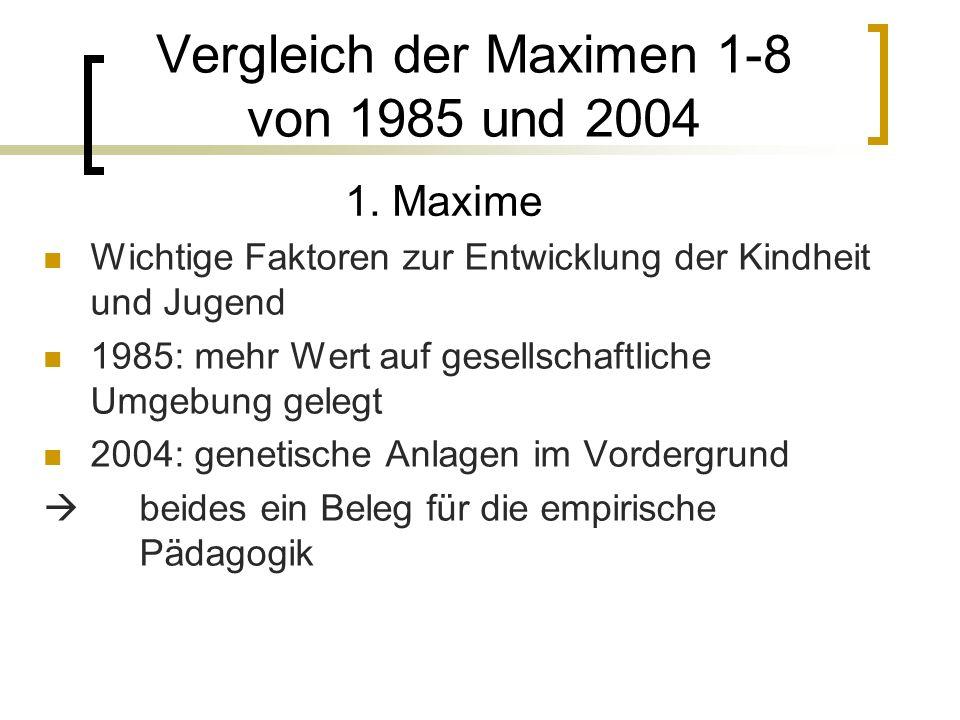Wichtige Faktoren zur Entwicklung der Kindheit und Jugend 1985: mehr Wert auf gesellschaftliche Umgebung gelegt 2004: genetische Anlagen im Vordergrund beides ein Beleg für die empirische Pädagogik Vergleich der Maximen 1-8 von 1985 und 2004 1.
