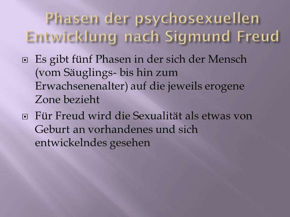 Es gibt fünf Phasen in der sich der Mensch (vom Säuglings- bis hin zum Erwachsenenalter) auf die jeweils erogene Zone bezieht Für Freud wird die Sexua