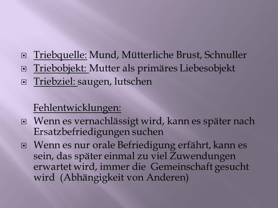 Triebquelle: Mund, Mütterliche Brust, Schnuller Triebobjekt: Mutter als primäres Liebesobjekt Triebziel: saugen, lutschen Fehlentwicklungen: Wenn es v