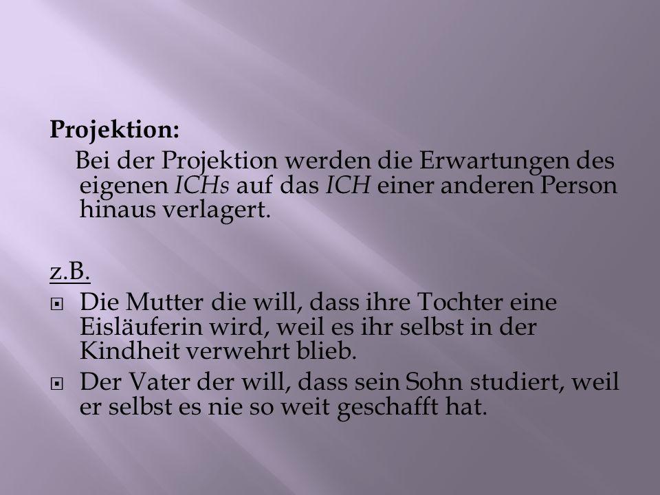 Projektion: Bei der Projektion werden die Erwartungen des eigenen ICHs auf das ICH einer anderen Person hinaus verlagert. z.B. Die Mutter die will, da