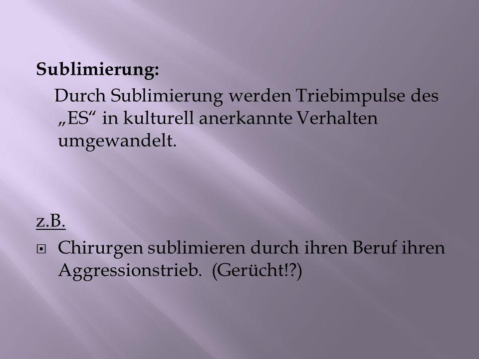Sublimierung: Durch Sublimierung werden Triebimpulse des ES in kulturell anerkannte Verhalten umgewandelt. z.B. Chirurgen sublimieren durch ihren Beru
