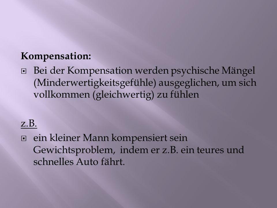 Kompensation: Bei der Kompensation werden psychische Mängel (Minderwertigkeitsgefühle) ausgeglichen, um sich vollkommen (gleichwertig) zu fühlen z.B.