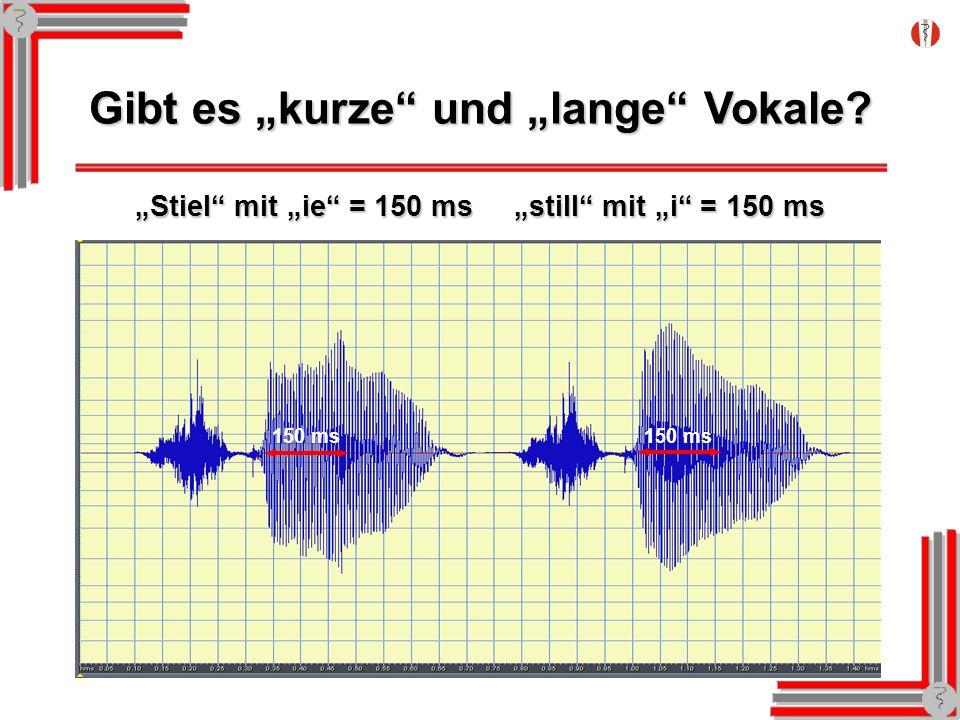Gibt es kurze und lange Vokale? Stiel mit ie = 150 ms still mit i = 150 ms 150 ms