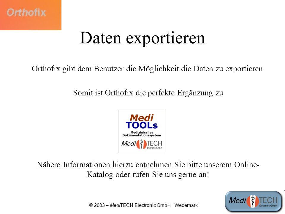 © 2003 – MediTECH Electronic GmbH - Wedemark Daten exportieren Orthofix gibt dem Benutzer die Möglichkeit die Daten zu exportieren. Somit ist Orthofix