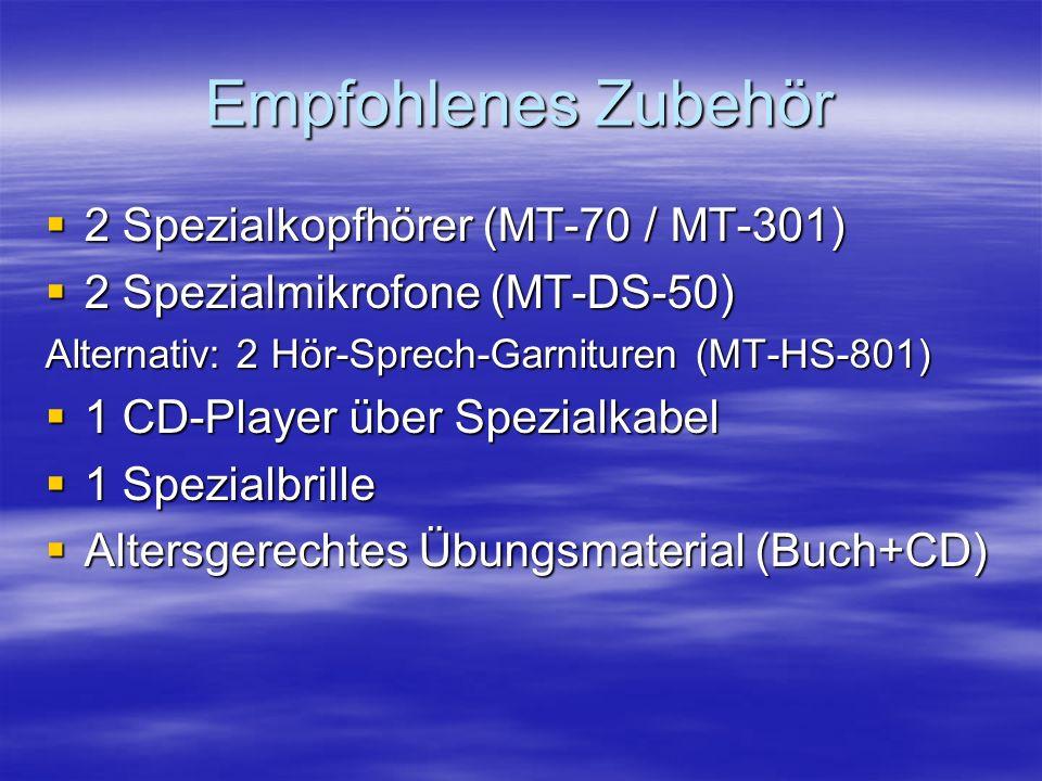 Empfohlenes Zubehör 2 Spezialkopfhörer (MT-70 / MT-301) 2 Spezialkopfhörer (MT-70 / MT-301) 2 Spezialmikrofone (MT-DS-50) 2 Spezialmikrofone (MT-DS-50) Alternativ: 2 Hör-Sprech-Garnituren (MT-HS-801) 1 CD-Player über Spezialkabel 1 CD-Player über Spezialkabel 1 Spezialbrille 1 Spezialbrille Altersgerechtes Übungsmaterial (Buch+CD) Altersgerechtes Übungsmaterial (Buch+CD)