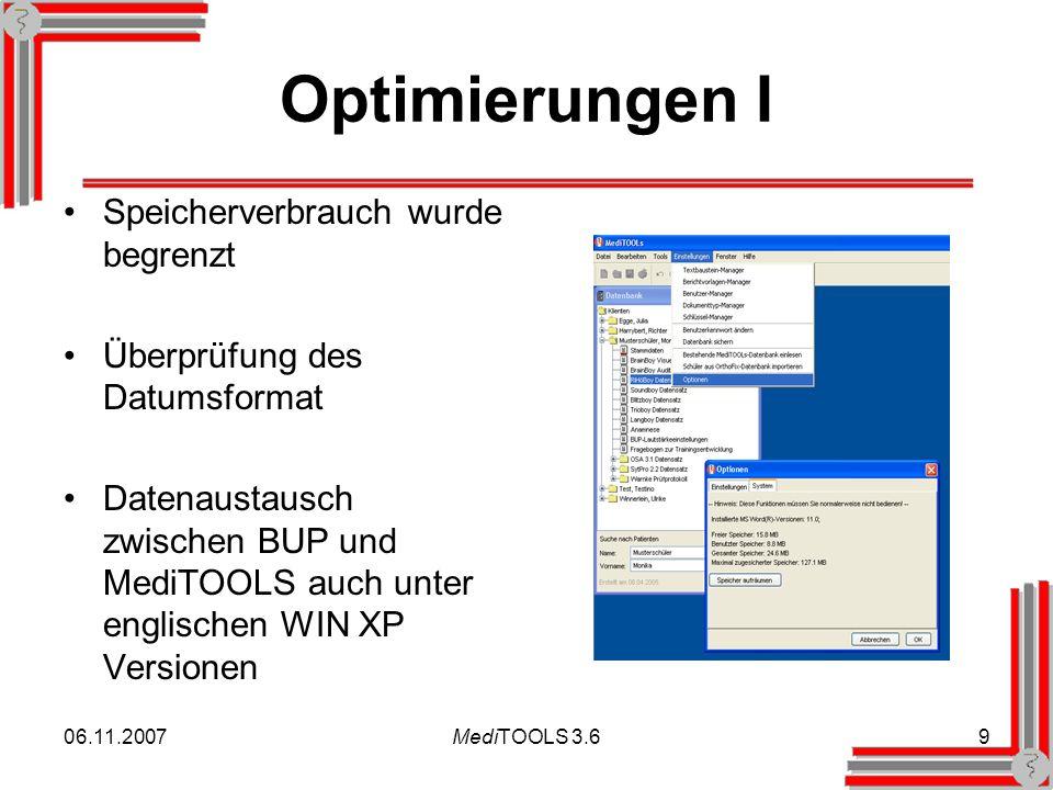 06.11.2007MediTOOLS 3.69 Optimierungen I Speicherverbrauch wurde begrenzt Überprüfung des Datumsformat Datenaustausch zwischen BUP und MediTOOLS auch unter englischen WIN XP Versionen