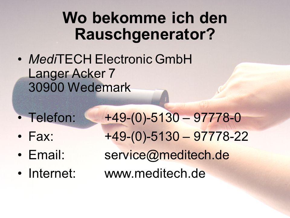 Wo bekomme ich den Rauschgenerator? MediTECH Electronic GmbH Langer Acker 7 30900 Wedemark Telefon: +49-(0)-5130 – 97778-0 Fax:+49-(0)-5130 – 97778-22