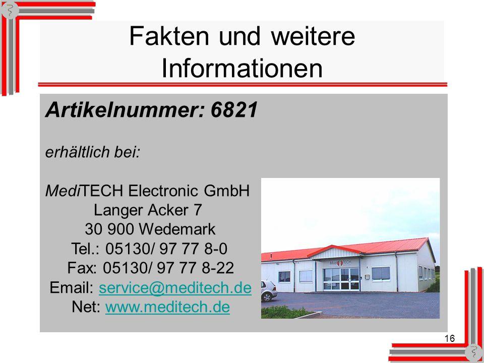 16 Fakten und weitere Informationen Artikelnummer: 6821 erhältlich bei: MediTECH Electronic GmbH Langer Acker 7 30 900 Wedemark Tel.: 05130/ 97 77 8-0 Fax: 05130/ 97 77 8-22 Email: service@meditech.deservice@meditech.de Net: www.meditech.dewww.meditech.de