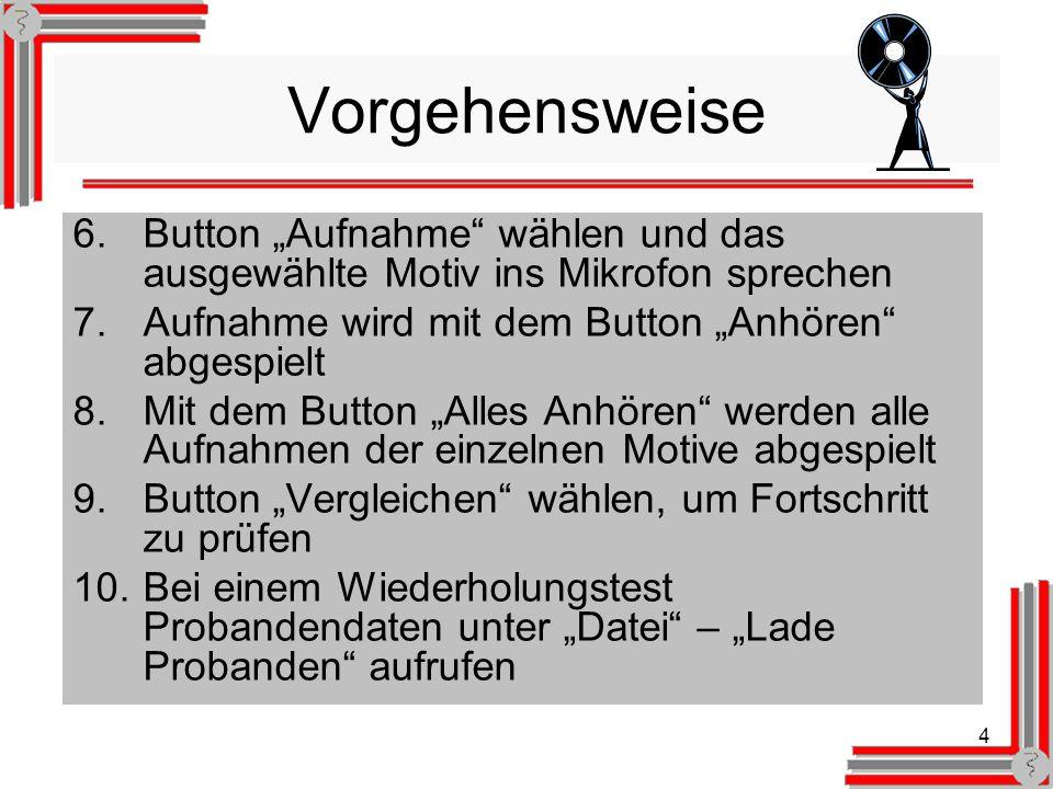 4 Vorgehensweise 6.Button Aufnahme wählen und das ausgewählte Motiv ins Mikrofon sprechen 7.Aufnahme wird mit dem Button Anhören abgespielt 8.Mit dem Button Alles Anhören werden alle Aufnahmen der einzelnen Motive abgespielt 9.Button Vergleichen wählen, um Fortschritt zu prüfen 10.Bei einem Wiederholungstest Probandendaten unter Datei – Lade Probanden aufrufen