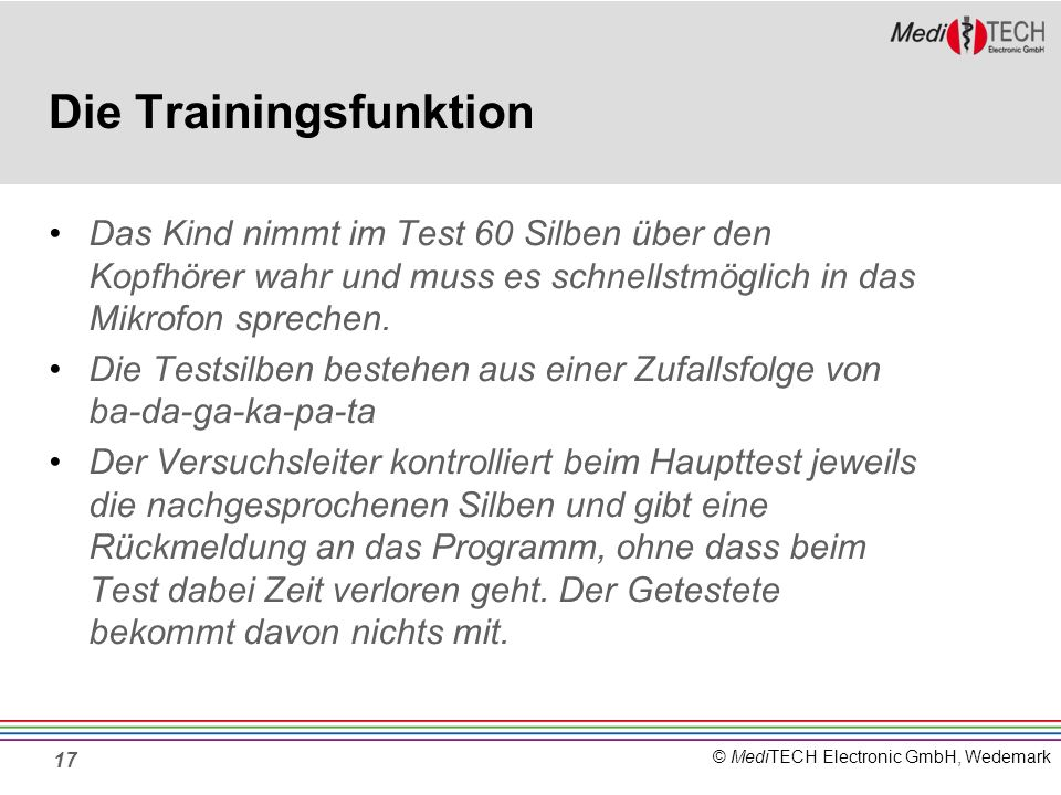 © MediTECH Electronic GmbH, Wedemark Die Trainingsfunktion Das Kind nimmt im Test 60 Silben über den Kopfhörer wahr und muss es schnellstmöglich in das Mikrofon sprechen.