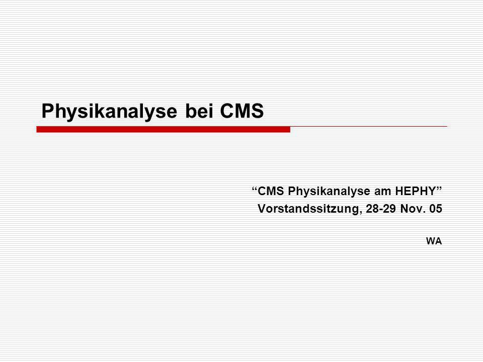 Physikanalyse bei CMS CMS Physikanalyse am HEPHY Vorstandssitzung, 28-29 Nov. 05 WA