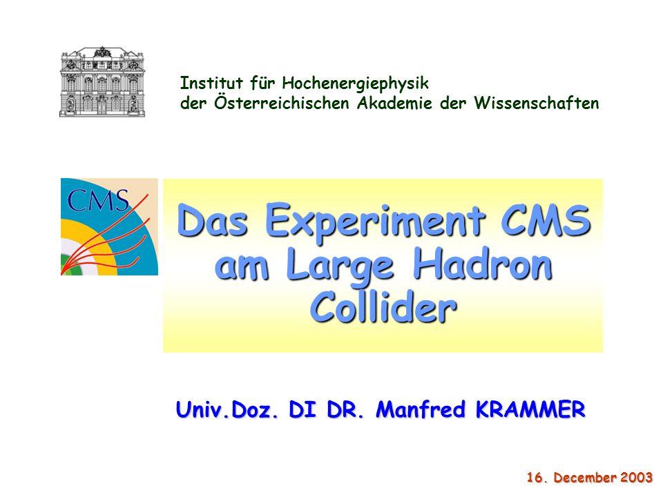 Institut für Hochenergiephysik der Österreichischen Akademie der Wissenschaften 16. December 2003 16. December 2003 Das Experiment CMS am Large Hadron