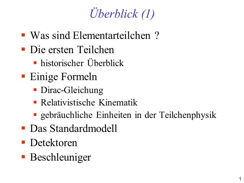 1 Überblick (1) Was sind Elementarteilchen ? Die ersten Teilchen historischer Überblick Einige Formeln Dirac-Gleichung Relativistische Kinematik gebrä