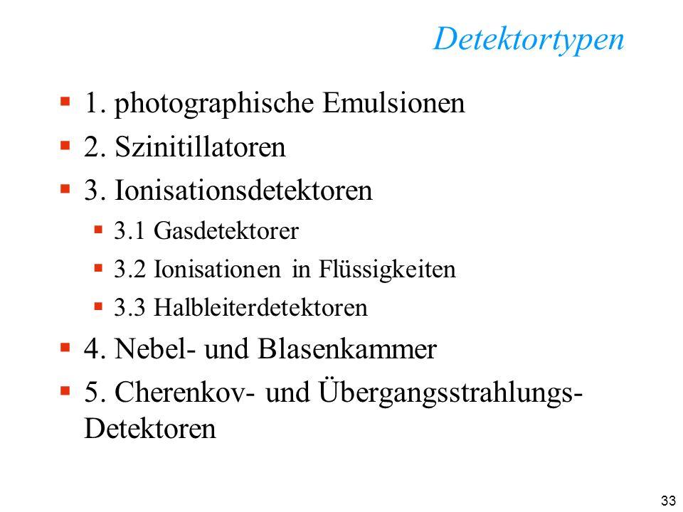 33 Detektortypen 1. photographische Emulsionen 2. Szinitillatoren 3. Ionisationsdetektoren 3.1 Gasdetektorer 3.2 Ionisationen in Flüssigkeiten 3.3 Hal