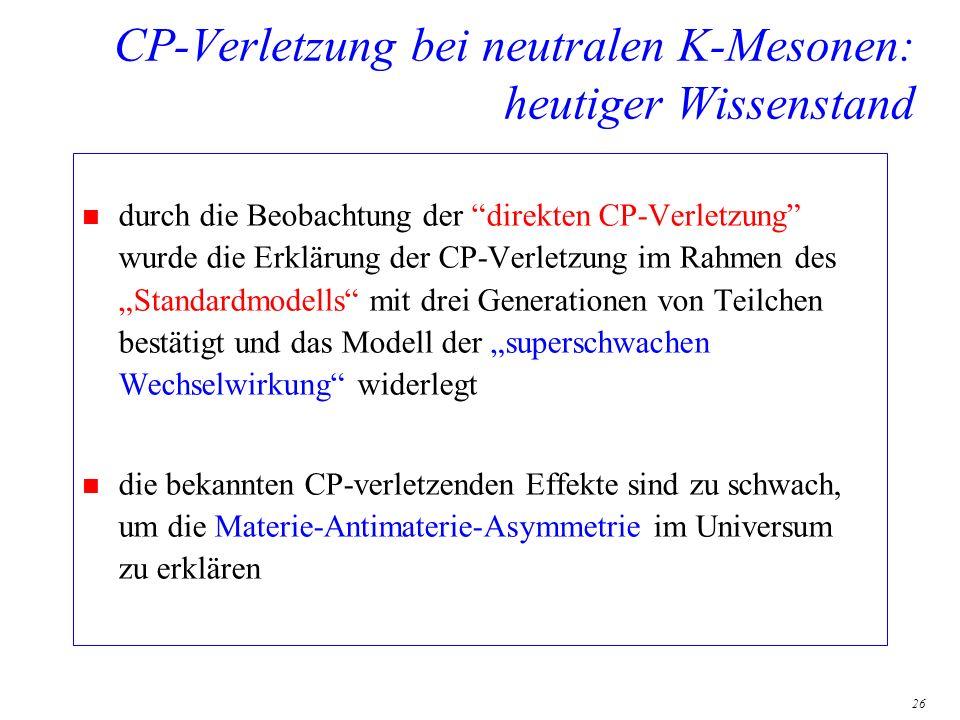 26 CP-Verletzung bei neutralen K-Mesonen: heutiger Wissenstand n durch die Beobachtung der direkten CP-Verletzung wurde die Erklärung der CP-Verletzun