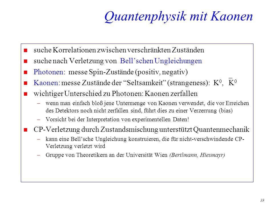 39 Quantenphysik mit Kaonen n suche Korrelationen zwischen verschränkten Zuständen n suche nach Verletzung von Bellschen Ungleichungen n Photonen: mes