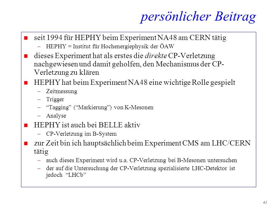 41 persönlicher Beitrag n seit 1994 für HEPHY beim Experiment NA48 am CERN tätig –HEPHY = Institut für Hochenergiephysik der ÖAW n dieses Experiment h