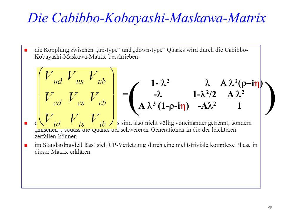 49 Die Cabibbo-Kobayashi-Maskawa-Matrix n die Kopplung zwischen up-type und down-type Quarks wird durch die Cabibbo- Kobayashi-Maskawa-Matrix beschrie