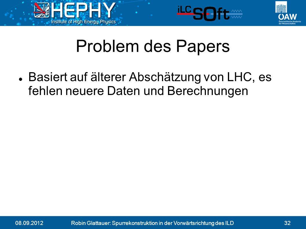08.09.2012Robin Glattauer: Spurrekonstruktion in der Vorwärtsrichtung des ILD32 Problem des Papers Basiert auf älterer Abschätzung von LHC, es fehlen neuere Daten und Berechnungen