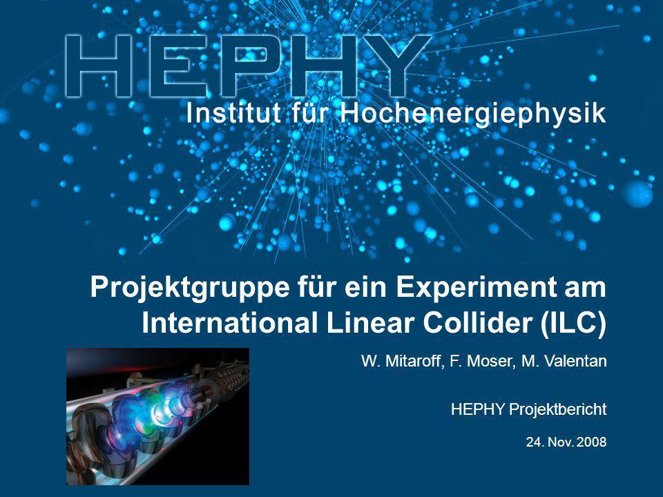 24. Nov. 2008 W. Mitaroff, F. Moser, M. Valentan Projektgruppe für ein Experiment am International Linear Collider (ILC) HEPHY Projektbericht