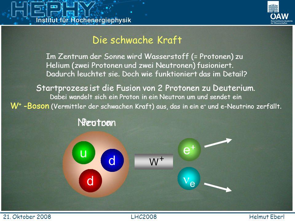 Helmut EberlLHC200821. Oktober 2008 d u u Proton Die schwache Kraft Im Zentrum der Sonne wird Wasserstoff (= Protonen) zu Helium (zwei Protonen und zw