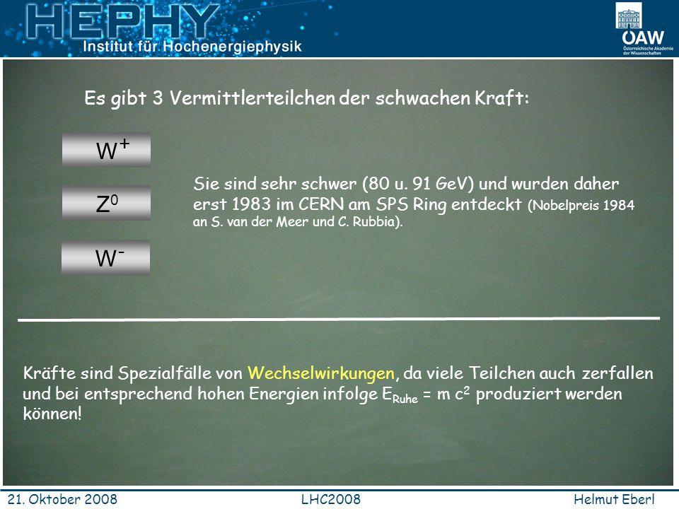 Helmut EberlLHC200821. Oktober 2008 Es gibt 3 Vermittlerteilchen der schwachen Kraft: W+W+ W-W- Z0Z0 Sie sind sehr schwer (80 u. 91 GeV) und wurden da