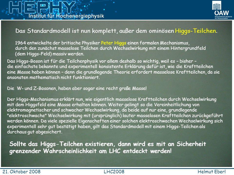 Helmut EberlLHC200821. Oktober 2008 Das Standardmodell ist nun komplett, außer dem ominösen Higgs-Teilchen. 1964 entwickelte der britische Physiker Pe