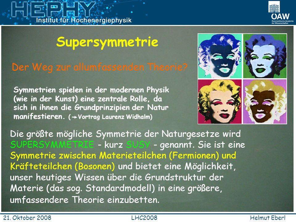 Helmut EberlLHC200821. Oktober 2008 Der Weg zur allumfassenden Theorie? Die größte mögliche Symmetrie der Naturgesetze wird SUPERSYMMETRIE - kurz SUSY