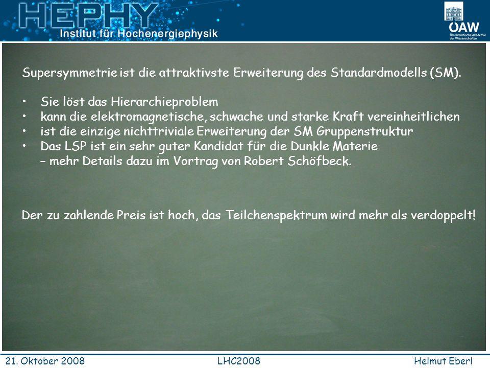 Helmut EberlLHC200821. Oktober 2008 Supersymmetrie ist die attraktivste Erweiterung des Standardmodells (SM). Sie löst das Hierarchieproblem kann die