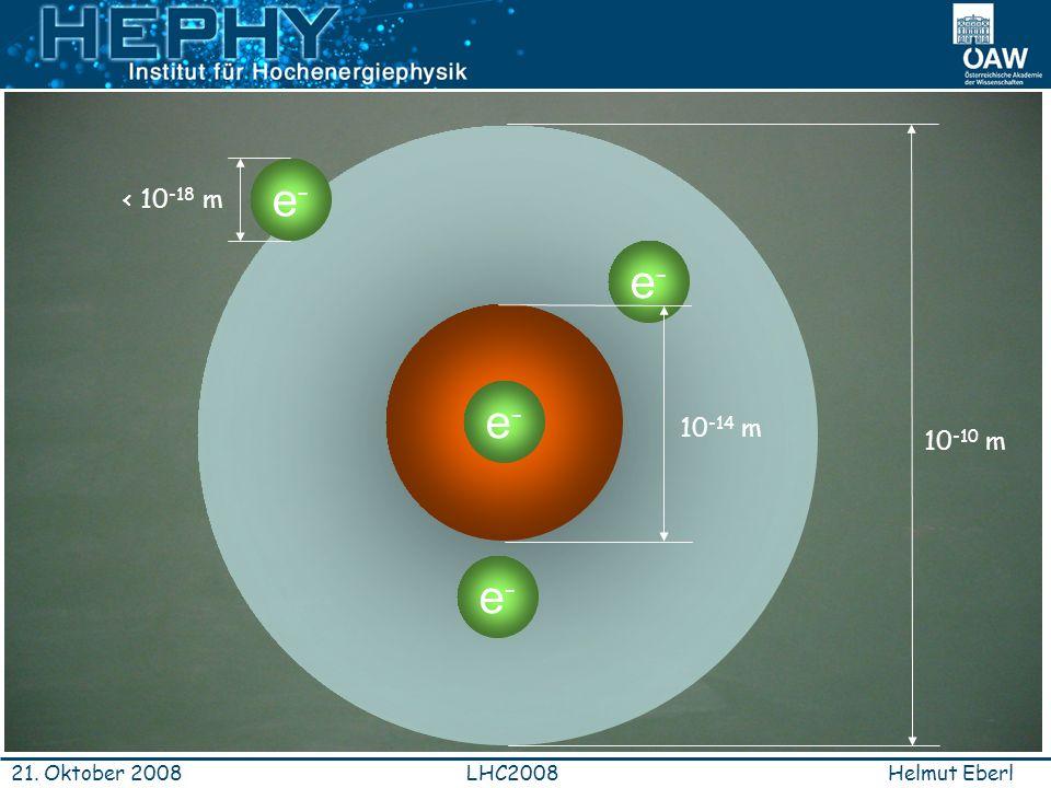 Helmut EberlLHC200821. Oktober 2008 10-14 m P+P+ e-e- e-e- e-e- e-e- < 10 -18 m 10 -10 m
