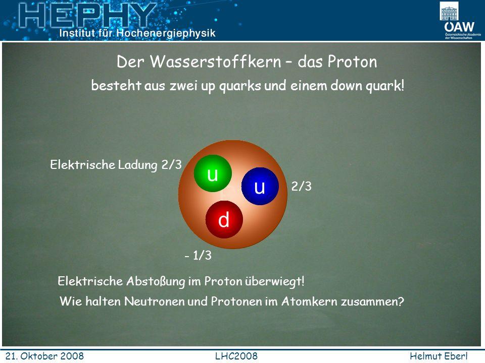 Helmut EberlLHC200821. Oktober 2008 P+P+ besteht aus zwei up quarks und einem down quark! d u u Der Wasserstoffkern – das Proton Elektrische Ladung 2/
