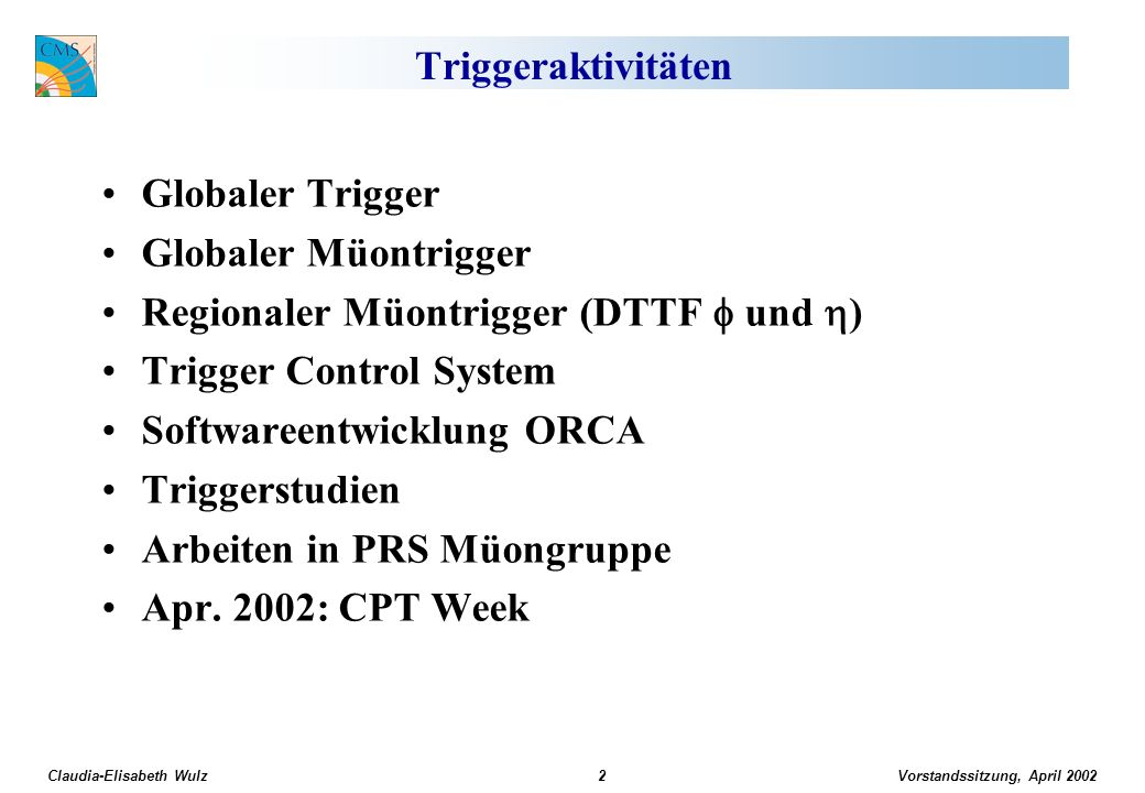 Vorstandssitzung, April 2002 Claudia-Elisabeth Wulz3 Board Layout of the Global Trigger Processor PSB (Pipeline Synchronizing Buffer)Input synchronization (7 boards including GMT) GTL (Global Trigger Logic) Logic calculation (1-2 boards) FDL (Final Decision Logic) L1A decision (1 board) TCS (Trigger Control System Module)Trigger Control (1 board) NEW: L1A (Level-1 Accept Module)Delivery of L1A (1 board) TIM (Timing Board)Timing (1 board) GTFE (Global Trigger Frontend) Readout (1 board) A.