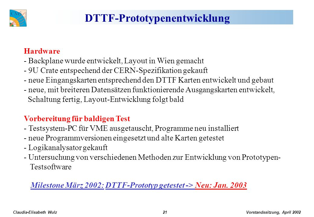 Vorstandssitzung, April 2002 Claudia-Elisabeth Wulz21 DTTF-Prototypenentwicklung Hardware - Backplane wurde entwickelt, Layout in Wien gemacht - 9U Crate entspechend der CERN-Spezifikation gekauft - neue Eingangskarten entsprechend den DTTF Karten entwickelt und gebaut - neue, mit breiteren Datensätzen funktionierende Ausgangskarten entwickelt, Schaltung fertig, Layout-Entwicklung folgt bald Vorbereitung für baldigen Test - Testsystem-PC für VME ausgetauscht, Programme neu installiert - neue Programmversionen eingesetzt und alte Karten getestet - Logikanalysator gekauft - Untersuchung von verschiedenen Methoden zur Entwicklung von Prototypen- Testsoftware Milestone März 2002: DTTF-Prototyp getestet -> Neu: Jan.