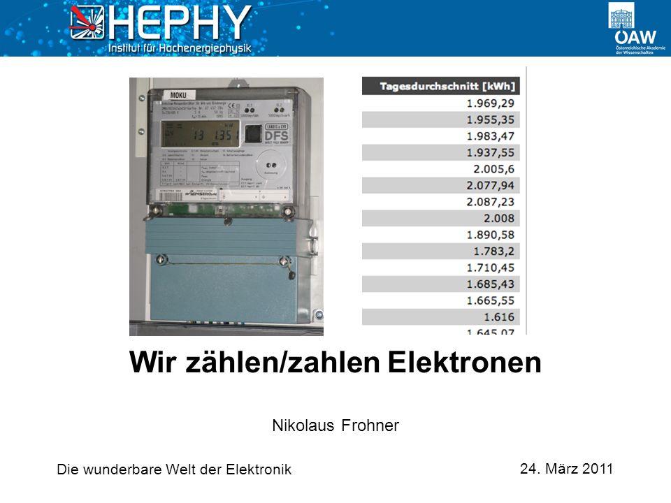 Die wunderbare Welt der Elektronik 24. März 2011 Nikolaus Frohner Wir zählen/zahlen Elektronen