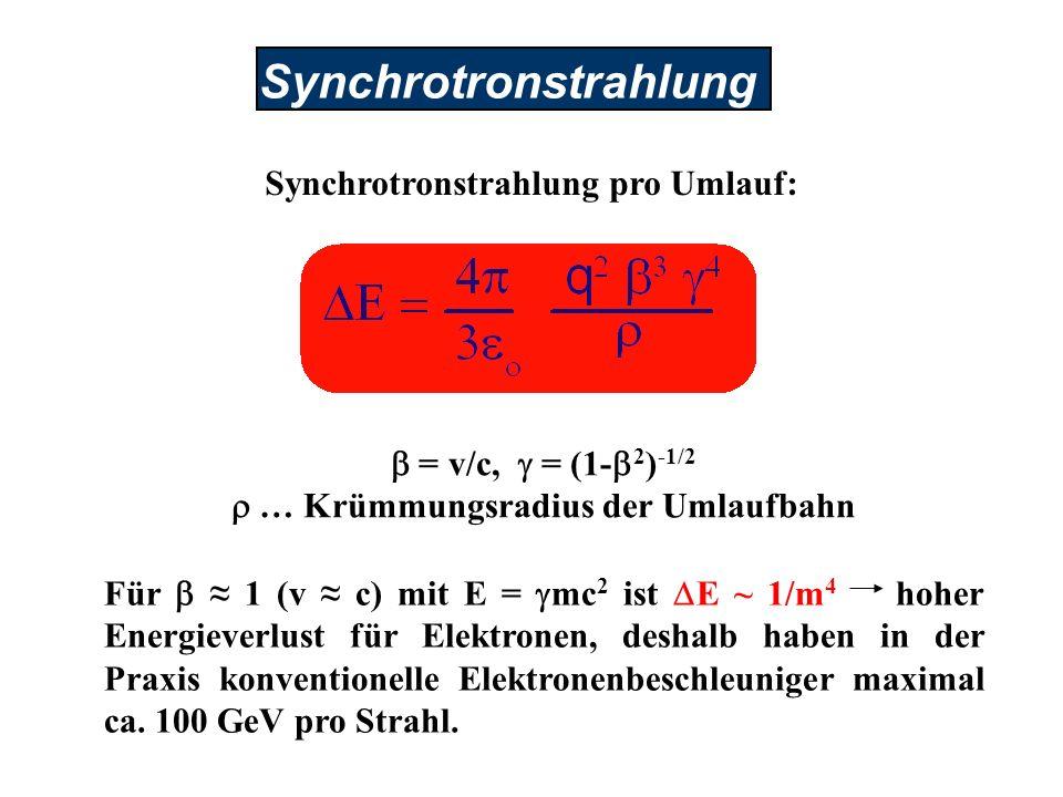 Synchrotronstrahlung Synchrotronstrahlung pro Umlauf: Für 1 (v c) mit E = mc 2 ist E ~ 1/m 4 hoher Energieverlust für Elektronen, deshalb haben in der