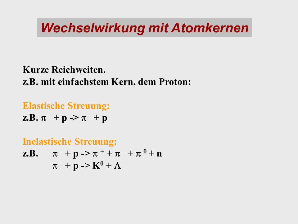 Wechselwirkung mit Atomkernen Kurze Reichweiten. z.B. mit einfachstem Kern, dem Proton: Elastische Streuung: z.B. - + p -> - + p Inelastische Streuung