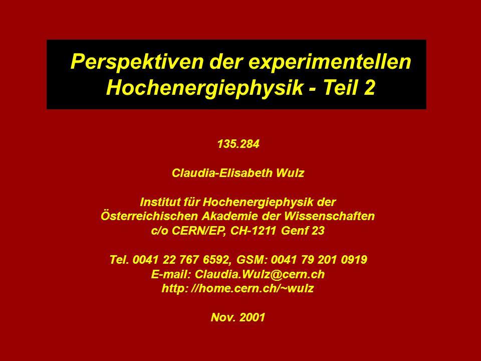 Perspektiven der experimentellen Hochenergiephysik - Teil 2 135.284 Claudia-Elisabeth Wulz Institut für Hochenergiephysik der Österreichischen Akademi
