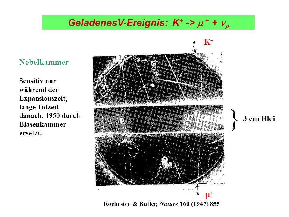 K+K+ + 3 cm Blei } GeladenesV-Ereignis: K + -> + + cm Blei Rochester & Butler, Nature 160 (1947) 855 Nebelkammer Sensitiv nur während der Expansionsze