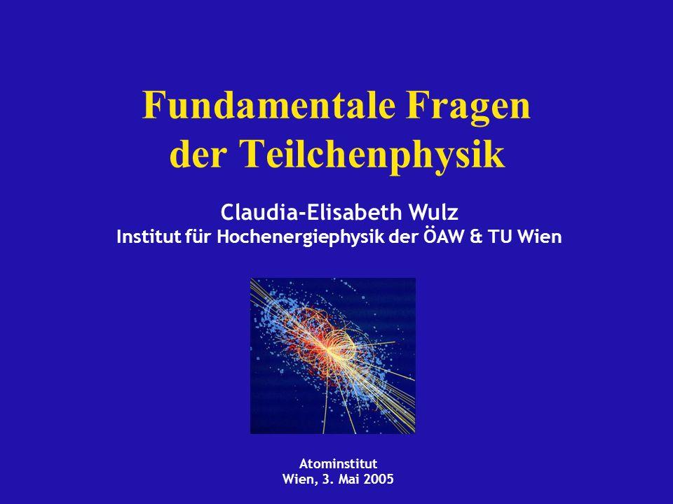 Atominstitut Wien, 3. Mai 2005 Claudia-Elisabeth Wulz Institut für Hochenergiephysik der ÖAW & TU Wien Fundamentale Fragen der Teilchenphysik