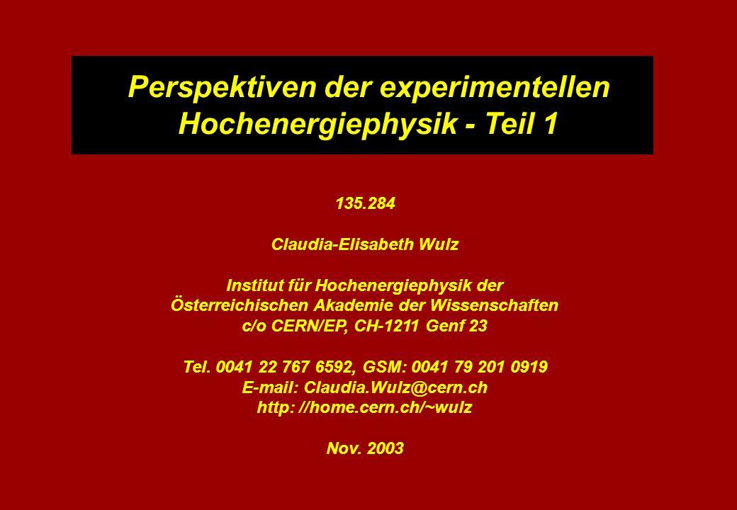 Perspektiven der experimentellen Hochenergiephysik - Teil 1 135.284 Claudia-Elisabeth Wulz Institut für Hochenergiephysik der Österreichischen Akademie der Wissenschaften c/o CERN/EP, CH-1211 Genf 23 Tel.