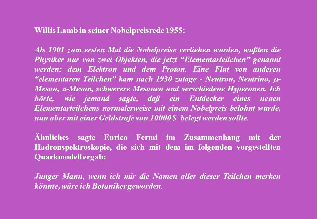 Willis Lamb in seiner Nobelpreisrede 1955: Als 1901 zum ersten Mal die Nobelpreise verliehen wurden, wußten die Physiker nur von zwei Objekten, die jetzt Elementarteilchen genannt werden: dem Elektron und dem Proton.