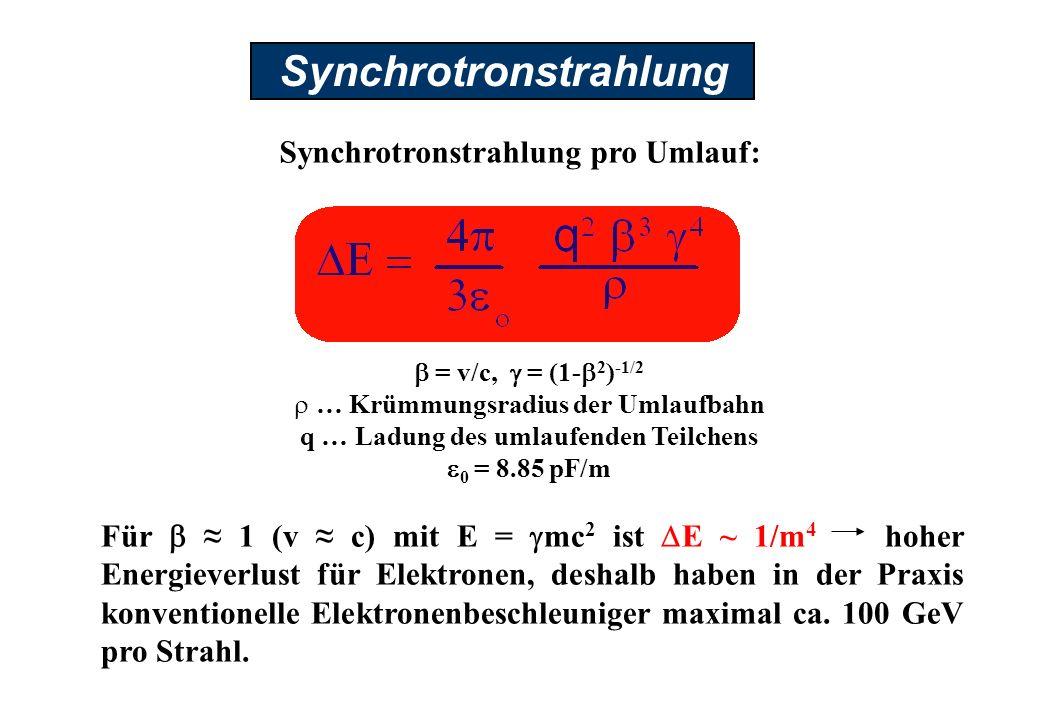 Synchrotronstrahlung Synchrotronstrahlung pro Umlauf: Für 1 (v c) mit E = mc 2 ist E ~ 1/m 4 hoher Energieverlust für Elektronen, deshalb haben in der Praxis konventionelle Elektronenbeschleuniger maximal ca.
