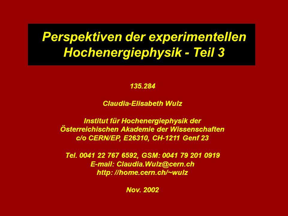 Perspektiven der experimentellen Hochenergiephysik - Teil 3 135.284 Claudia-Elisabeth Wulz Institut für Hochenergiephysik der Österreichischen Akademie der Wissenschaften c/o CERN/EP, E26310, CH-1211 Genf 23 Tel.