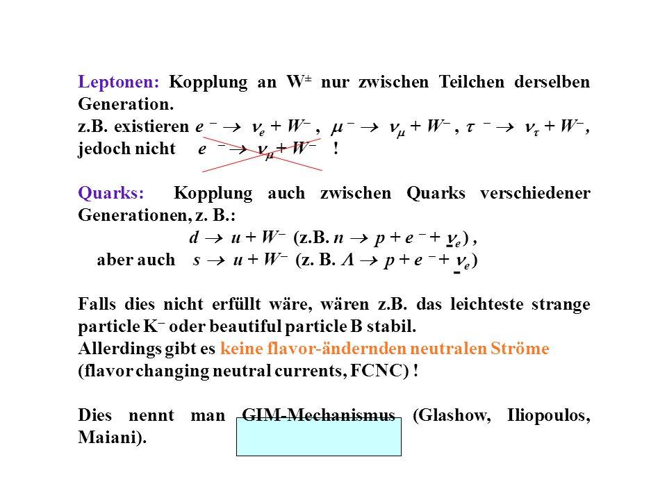 Leptonen: Kopplung an W ± nur zwischen Teilchen derselben Generation. z.B. existieren e e + W, + W, + W, jedoch nicht e + W ! Quarks: Kopplung auch zw