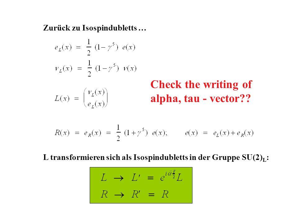 Zurück zu Isospindubletts … L transformieren sich als Isospindubletts in der Gruppe SU(2) L : Check the writing of alpha, tau - vector??