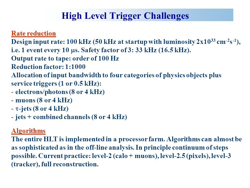 High Level Trigger Challenges Rate reduction Design input rate: 100 kHz (50 kHz at startup with luminosity 2x10 33 cm -2 s -1 ), i.e.